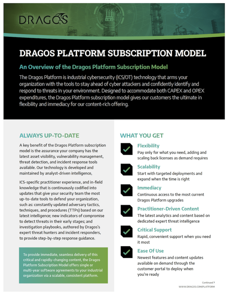 The Dragos Platform is industrial cybersecurity (ICS/OT/IIoT) technology that arms your organization with the tools to stay ahead of industrial cyber attackers, prevent significant breaches in your environment, and confidently respond to threats to your operations. Keeping pace with the industry shift from traditional perpetual licenses, the Dragos Platform Subscription Model gives our customers the ultimate in flexibility and immediacy for our content-rich offering.