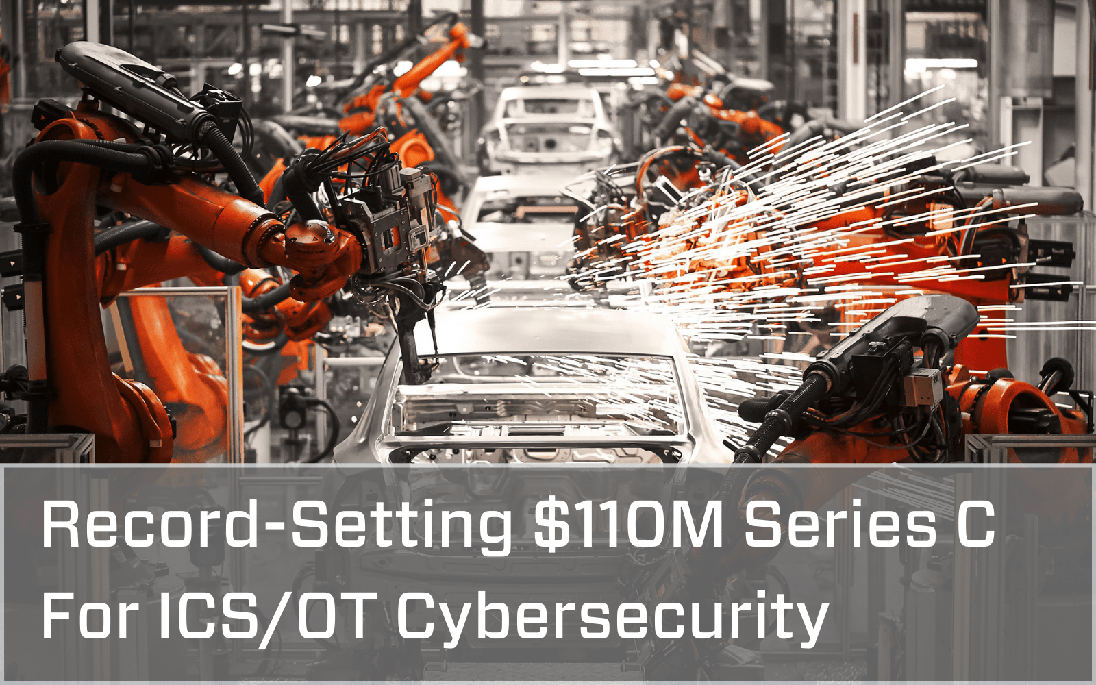 Photo of a manufacturing assembly line with a grey overlay with white font that says Record-setting $110 million Series C For ICS/OT Cybersecurity